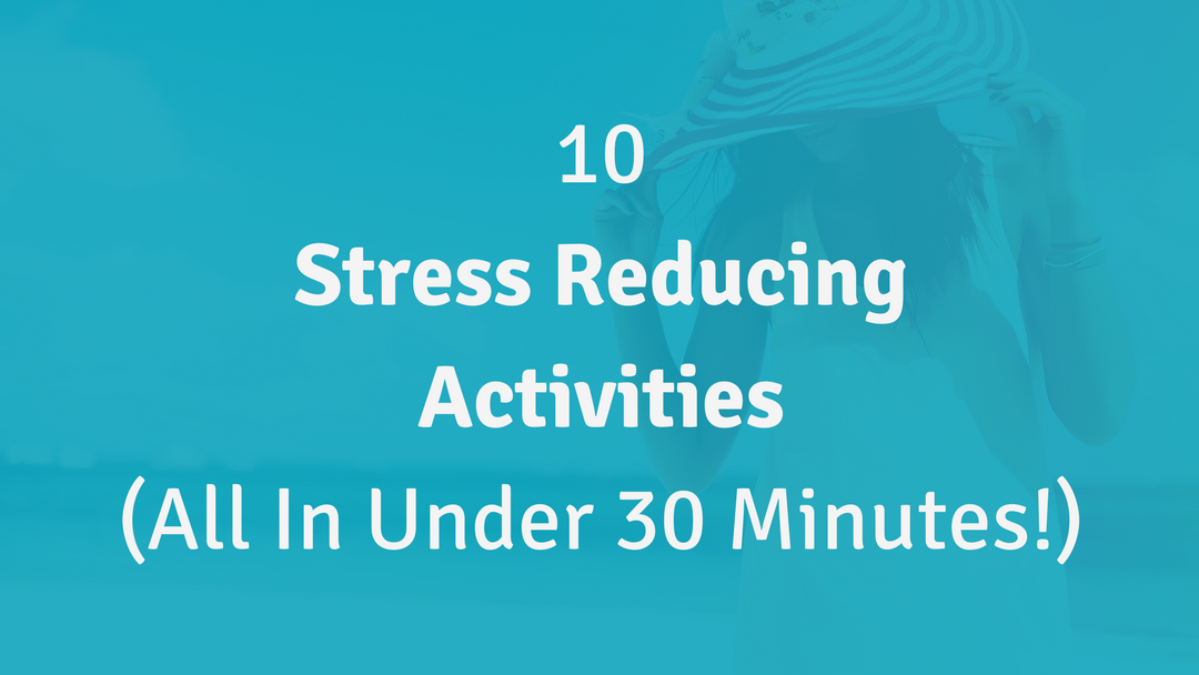 10 Stress Reducing Activities (All in Under 30 Minutes!)