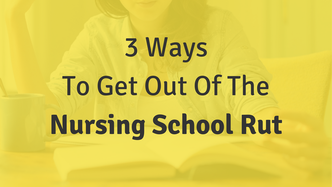 3 Ways To Get Out Of The Nursing School Rut